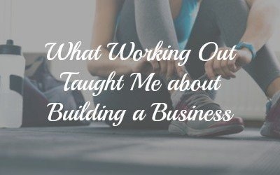What Working Out Has Taught Me About Building a Business
