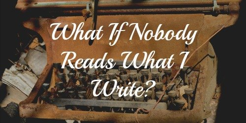 "Writing Tips: ""What If Nobody Reads What I Write?"""